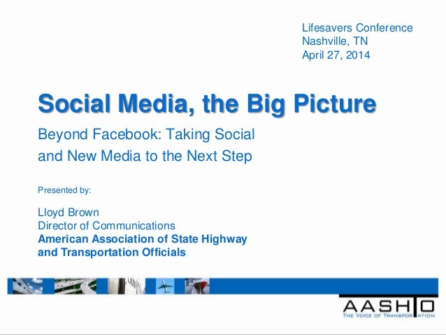 Social Media, the Big Picture Beyond Facebook: Taking Social and New Media to the Next Step Lifesavers Conference Nashvill...
