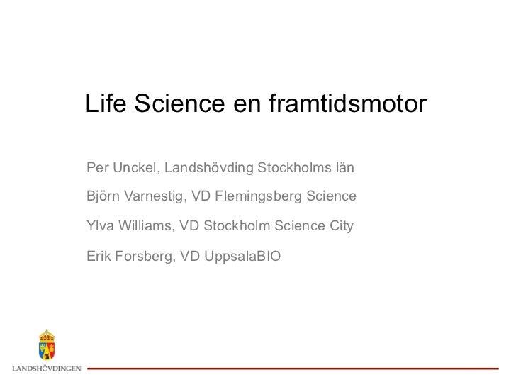 Life Science en framtidsmotorPer Unckel, Landshövding Stockholms länBjörn Varnestig, VD Flemingsberg ScienceYlva Williams,...