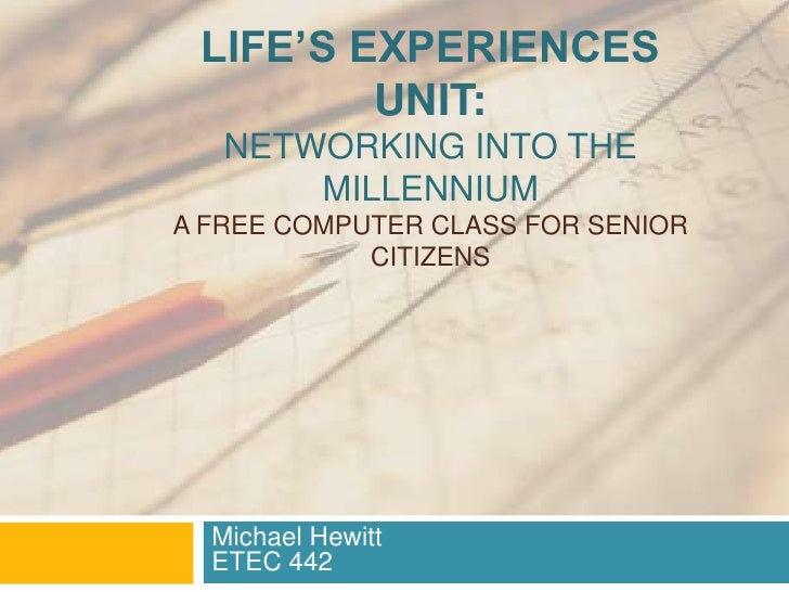 Life's Experiences Unit:Networking into the Millennium A Free computer Class for Senior Citizens<br />Michael HewittETEC 4...