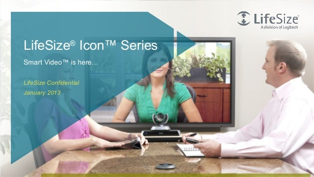 LifeSize® Icon™ Series    Smart Video™ is here…    LifeSize Confidential    January 20131   © Logitech. All Rights Reserve...