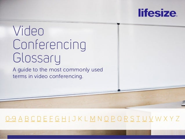 Video Conferencing Glossary A guide to the most commonly used terms in video conferencing. 0-9 A B C D E F G H I J K L M N...