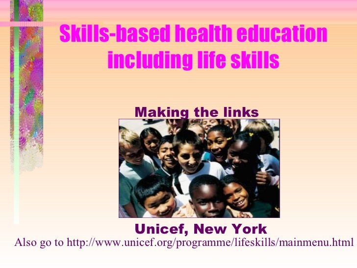 Skills-based health education including life skills Making the links Unicef, New York Also go to http://www.unicef.org/pro...