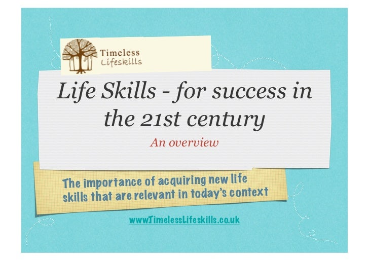 Life Skills - for success in     the 21st century                     An overviewTh e impo rt an ce of ac qu ir in g new l...