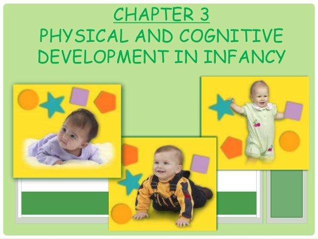 CHAPTER 3  PHYSICAL AND COGNITIVE  DEVELOPMENT IN INFANCY