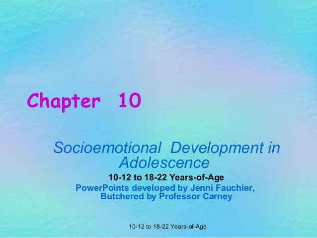 Chapter 10 Socioemotional Development in Adolescence 10-12 to 18-22 Years-of-Age PowerPoints developed by Jenni Fauchier, ...