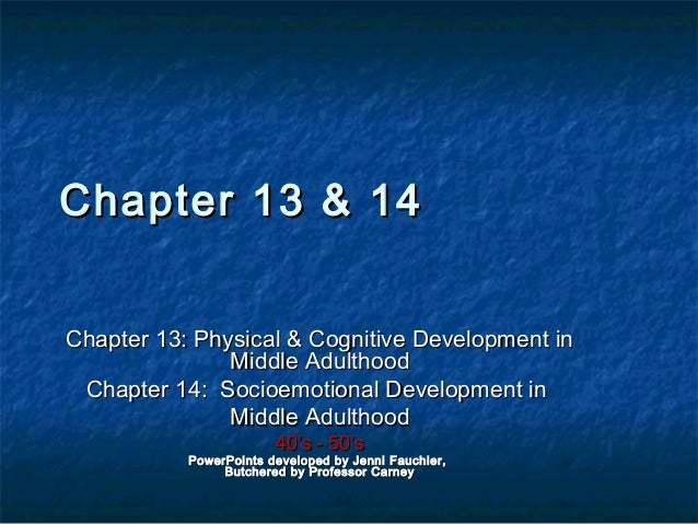 Chapter 13 & 14 Chapter 13: Physical & Cognitive Development in Middle Adulthood Chapter 14: Socioemotional Development in...