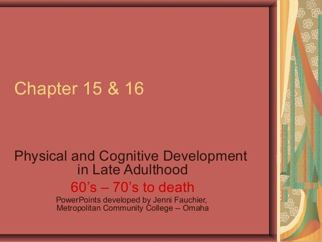 Chapter 15 & 16  Physical and Cognitive Development in Late Adulthood 60's – 70's to death PowerPoints developed by Jenni ...