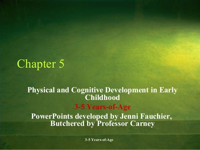 Chapter 5 Physical and Cognitive Development in Early Childhood 3-5 Years-of-Age PowerPoints developed by Jenni Fauchier, ...