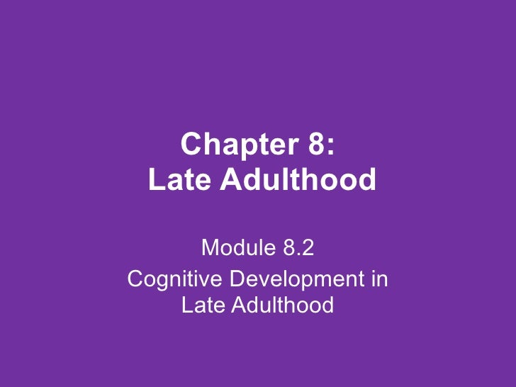 Chapter 8:  Late Adulthood Module 8.2 Cognitive Development in Late Adulthood