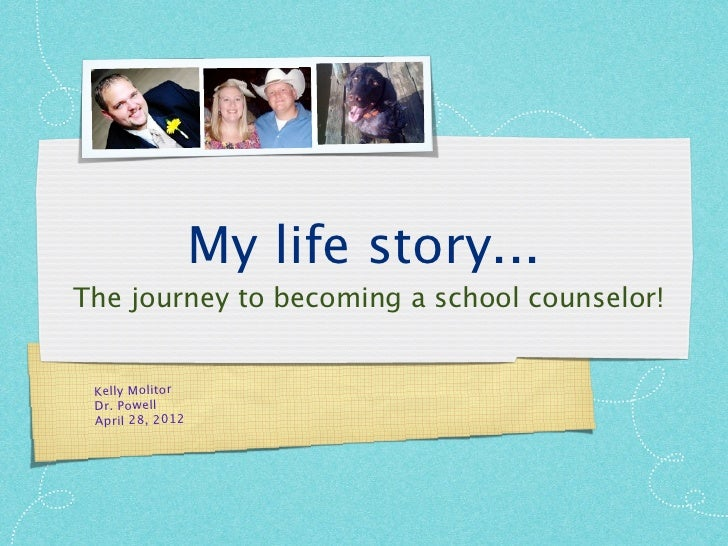 My life story...The journey to becoming a school counselor! Kelly Molitor Dr. Powell April 28, 2012
