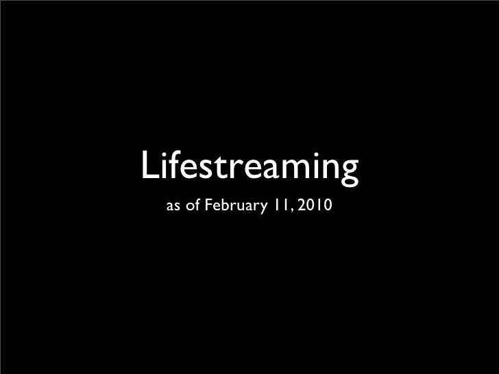Lifestreaming  as of February 11, 2010