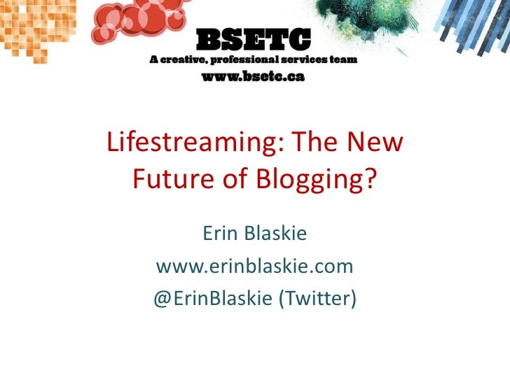 Lifestreaming: The New Future of Blogging?<br />Erin Blaskie<br />www.erinblaskie.com<br />@ErinBlaskie (Twitter)<br />