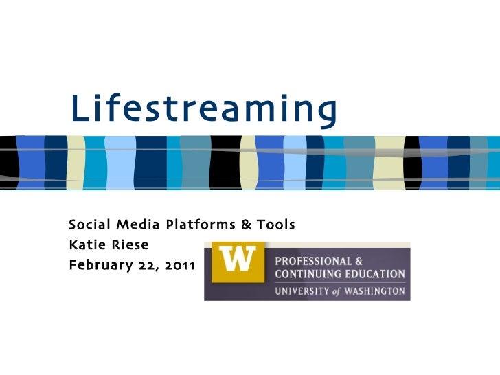 Lifestreaming Social Media Platforms & Tools Katie Riese February 22, 2011