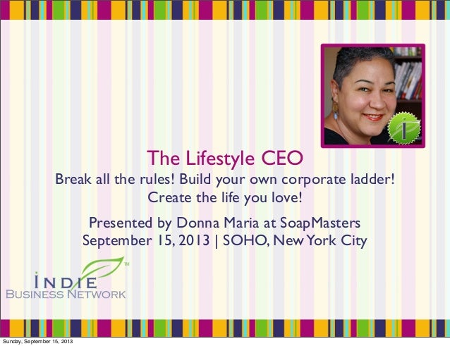 The Lifestyle CEO Break all the rules! Build your own corporate ladder! Create the life you love! Presented by Donna Maria...