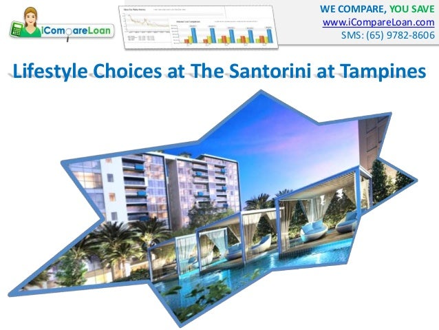 WE COMPARE, YOU SAVE www.iCompareLoan.com SMS: (65) 9782-8606 Lifestyle Choices at The Santorini at Tampines