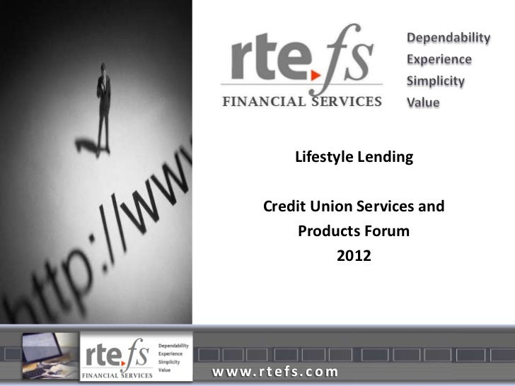 Lifestyle Lending         Credit Union Services and             Products Forum                   2012w w w. r t e f s . c ...