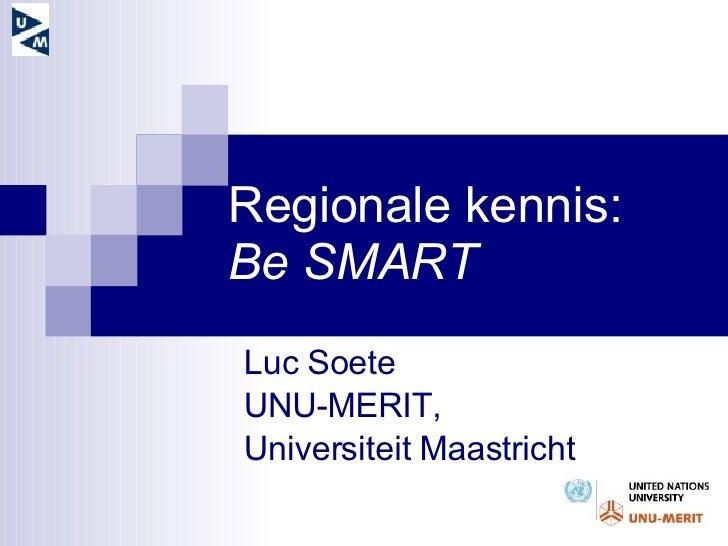 Regionale kennis: Be SMART Luc Soete  UNU-MERIT,  Universiteit Maastricht