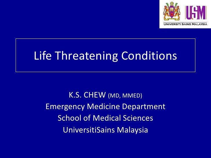 Life Threatening Conditions         K.S. CHEW (MD, MMED)   Emergency Medicine Department     School of Medical Sciences   ...