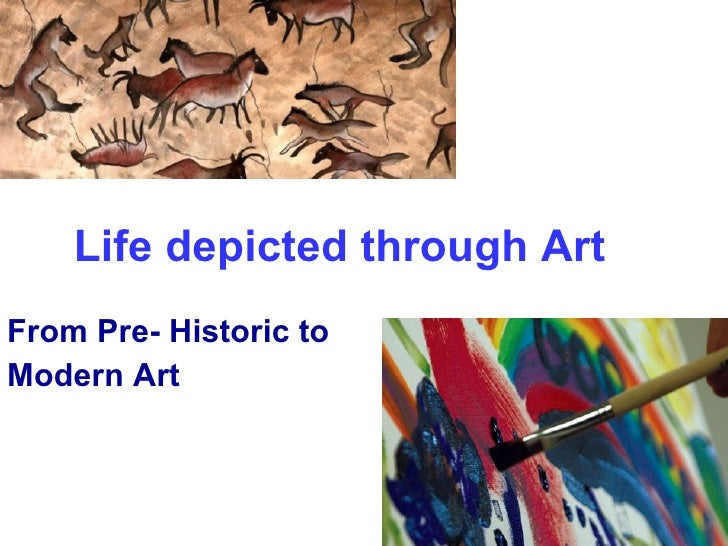 Life depicted through Art   From Pre- Historic to  Modern Art