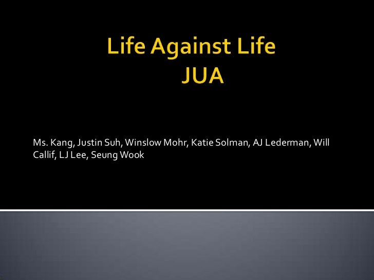Life Against Life				JUA<br />Ms. Kang, Justin Suh, Winslow Mohr, Katie Solman, AJ Lederman, Will Callif, LJ Lee, Seung ...