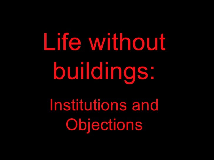 Life without buildings: Institutions and Objections