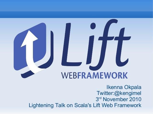 Ikenna Okpala Twitter:@kengimel 3rd November 2010 Lightening Talk on Scala's Lift Web Framework