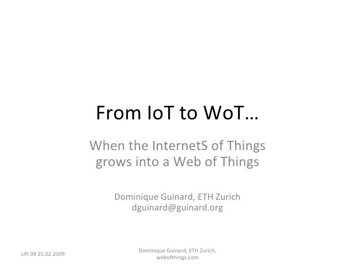 From IoT to WoT… When the InternetS of Things grows into a Web of Things Dominique Guinard, ETH Zurich [email_address] Lif...