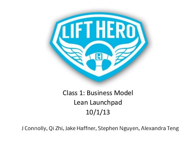 Class 1: Business Model Lean Launchpad 10/1/13  J Connolly, Qi Zhi, Jake Haffner, Stephen Nguyen, Alexandra Teng