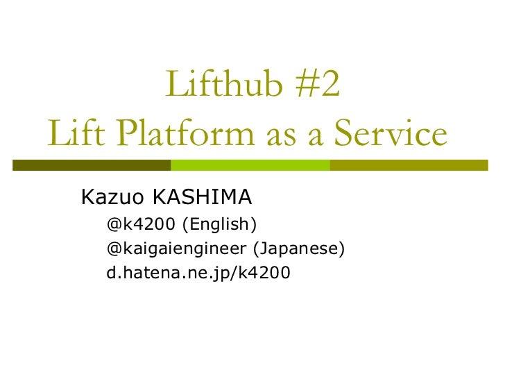 Lifthub #2 Lift Platform as a Service  <ul><li>Kazuo KASHIMA </li></ul><ul><ul><li>@k4200 (English) </li></ul></ul><ul><ul...
