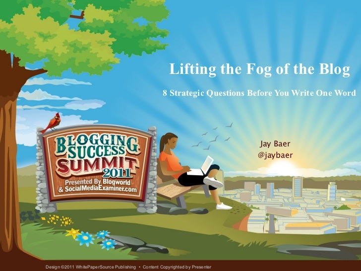 Lifting the Fog of the Blog 8 Strategic Questions Before You Write One Word Jay Baer @jaybaer Design ©2011 WhitePaperSourc...