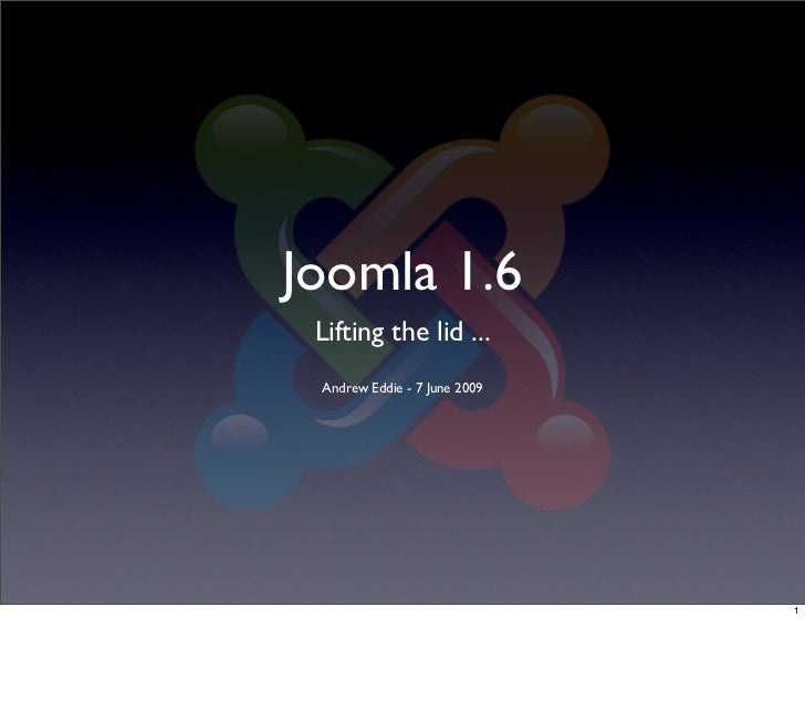 Joomla 1.6  Lifting the lid ...  Andrew Eddie - 7 June 2009                                   1
