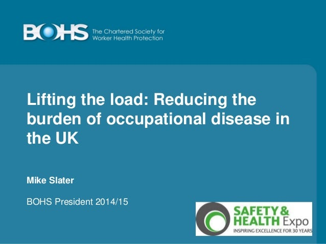 Lifting the load: Reducing the burden of occupational disease in the UK Mike Slater BOHS President 2014/15