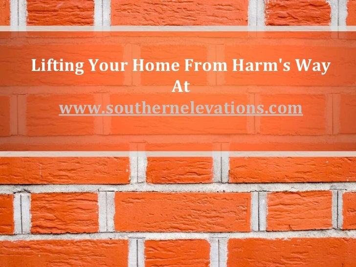 Lifting Your Home From Harms Way                At    www.southernelevations.com