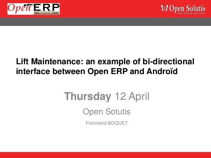 Lift Maintenance: an example of bi-directionalinterface between Open ERP and Androïd            Thursday 12 April         ...