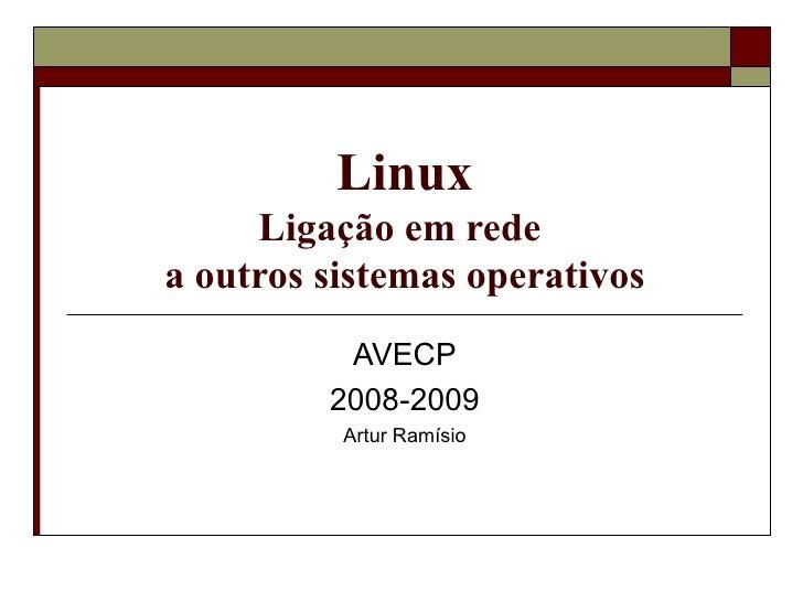 Linux Ligação em rede  a outros sistemas operativos AVECP 2008-2009 Artur Ramísio