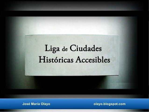 Liga de Ciudades Históricas Accesibles José María Olayo olayo.blogspot.com