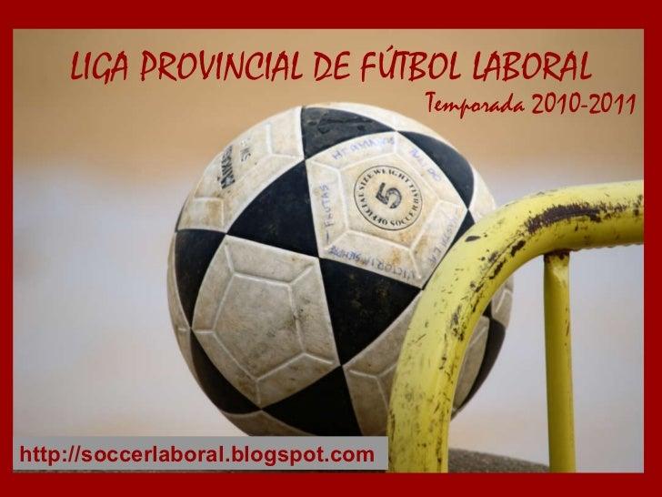Temporada 2010-2011 LIGA PROVINCIAL DE FÚTBOL LABORAL http://soccerlaboral.blogspot.com
