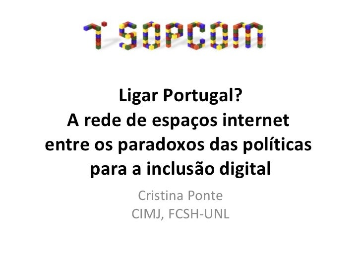Ligar Portugal? A rede de espaços internet  entre os paradoxos das políticas  para a inclusão digital Cristina Ponte CIMJ,...