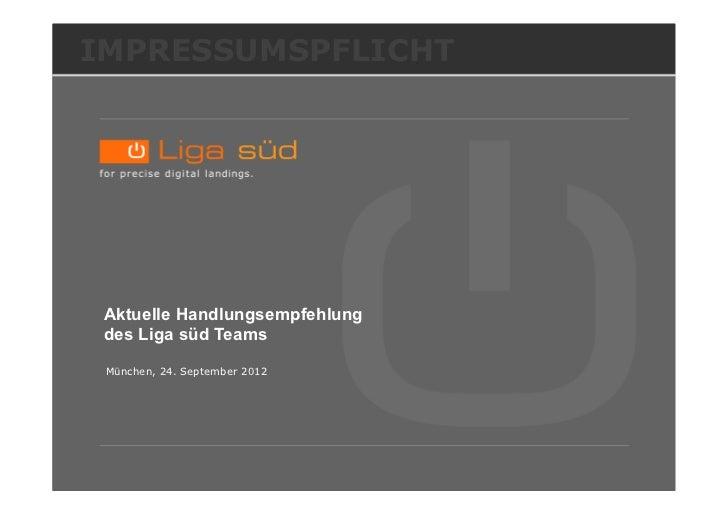 IMPRESSUMSPFLICHT Aktuelle Handlungsempfehlung des Liga süd Teams München, 24. September 2012