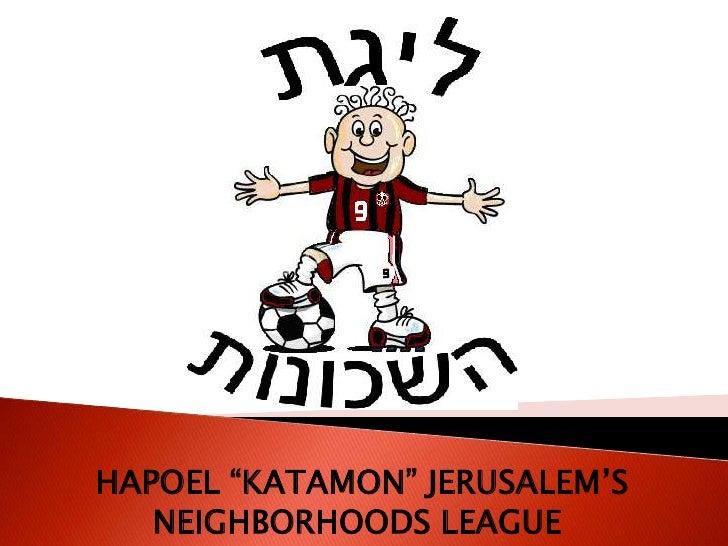 """HAPOEL """"KATAMON"""" JERUSALEM'S NEIGHBORHOODS LEAGUE <br />"""