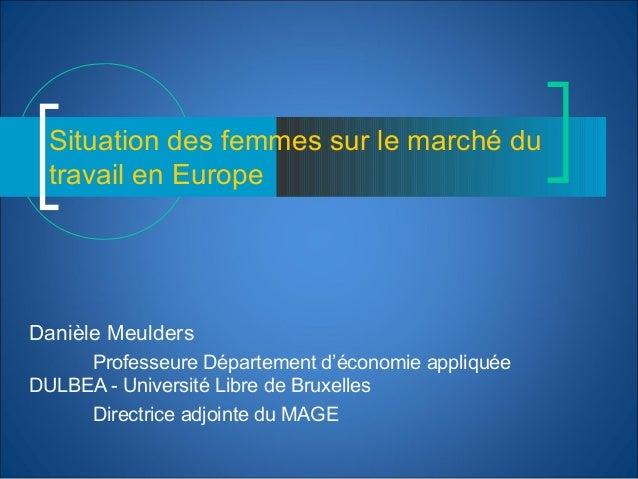 Situation des femmes sur le marché du travail en Europe Danièle Meulders Professeure Département d'économie appliquée DULB...