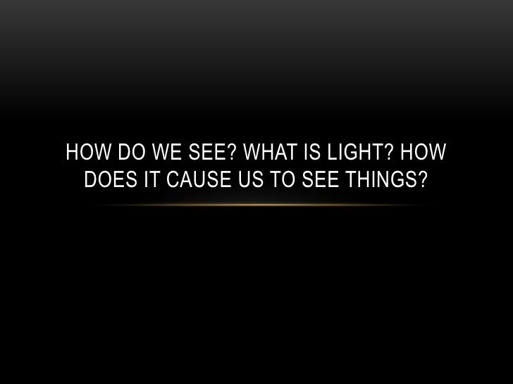 HOW DO WE SEE? WHAT IS LIGHT? HOW DOES IT CAUSE US TO SEE THINGS?