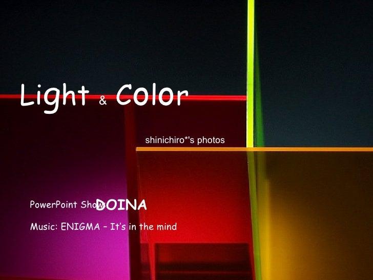 Li g ht  &  C o l o r PowerPoint Show: DOINA Music: ENIGMA – It's in the mind shinichiro*'s photos