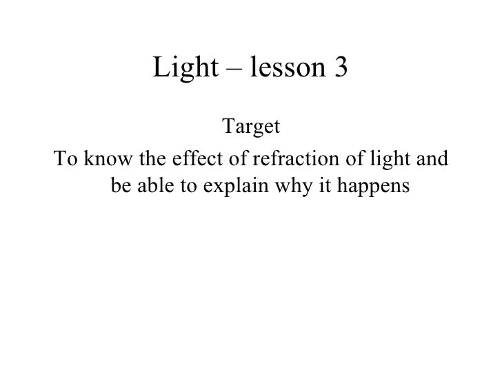 Light – lesson 3 <ul><li>Target </li></ul><ul><li>To know the effect of refraction of light and be able to explain why it ...