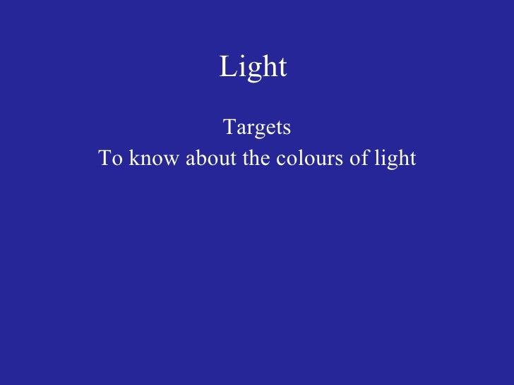 Light  <ul><li>Targets </li></ul><ul><li>To know about the colours of light </li></ul>