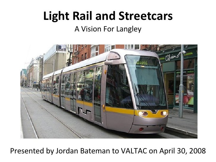 Light Rail and Streetcars A Vision For Langley Presented by Jordan Bateman to VALTAC on April 30, 2008