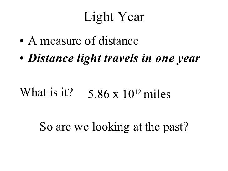 Light Year <ul><li>A measure of distance </li></ul><ul><li>Distance light travels in one year </li></ul><ul><li>What is it...