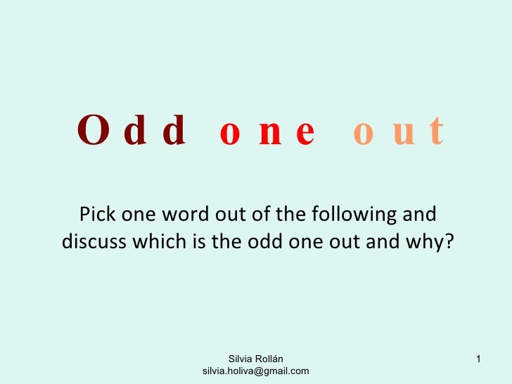 Odd   one   out Pick one word out of the following and discuss which is the odd one out and why? Silvia Rollán silvia.holi...