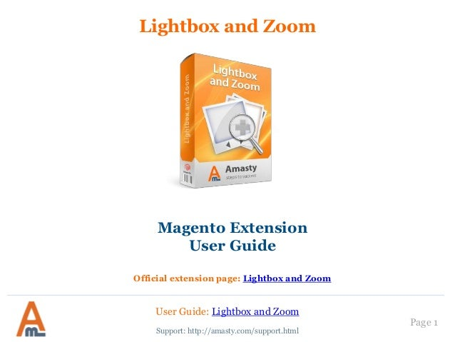 User Guide: Lightbox and Zoom Page 1 Lightbox and Zoom Support: http://amasty.com/support.html Magento Extension User Guid...