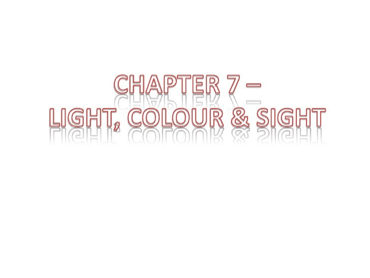 CHAPTER 7 –<br />LIGHT, COLOUR & SIGHT<br />